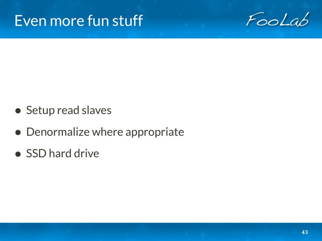 Even more fun stuff 43 • Setup read slaves • De...