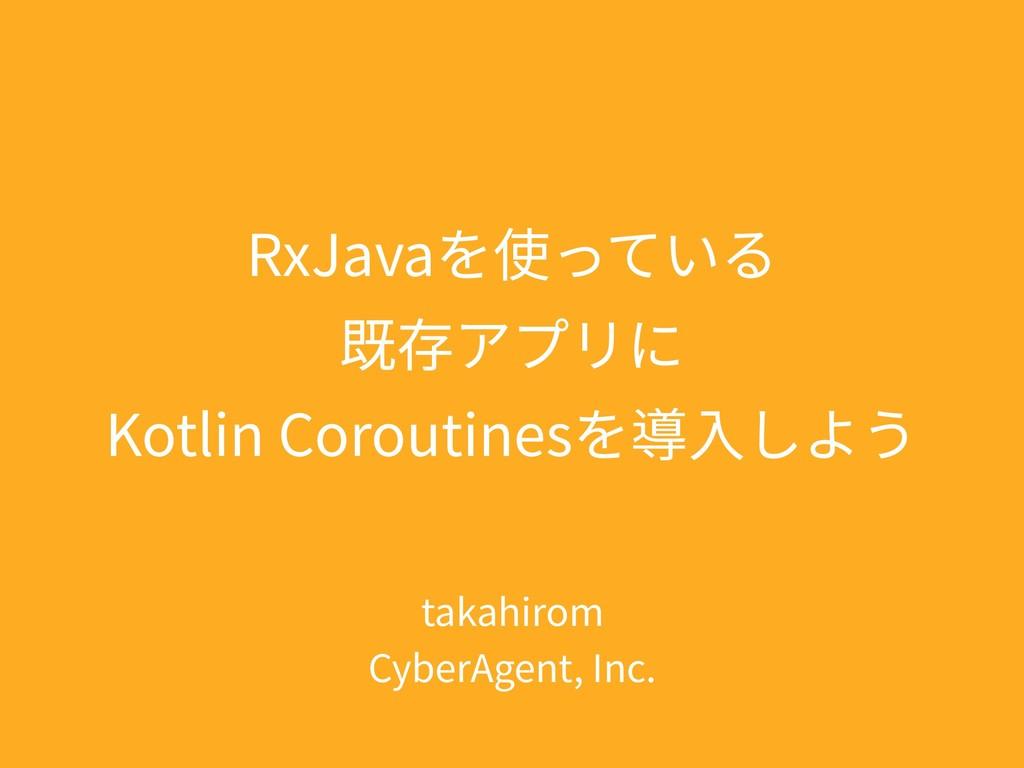 RxJavaを使っている 既存アプリに Kotlin Coroutinesを導⼊しよう tak...