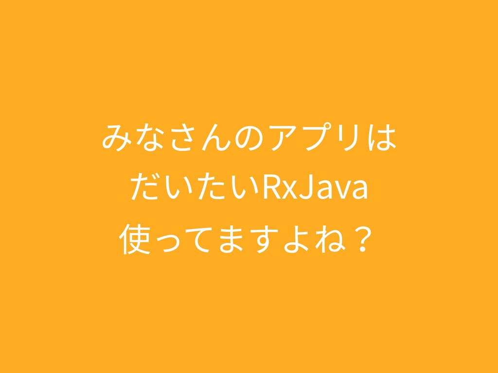 みなさんのアプリは だいたいRxJava 使ってますよね?