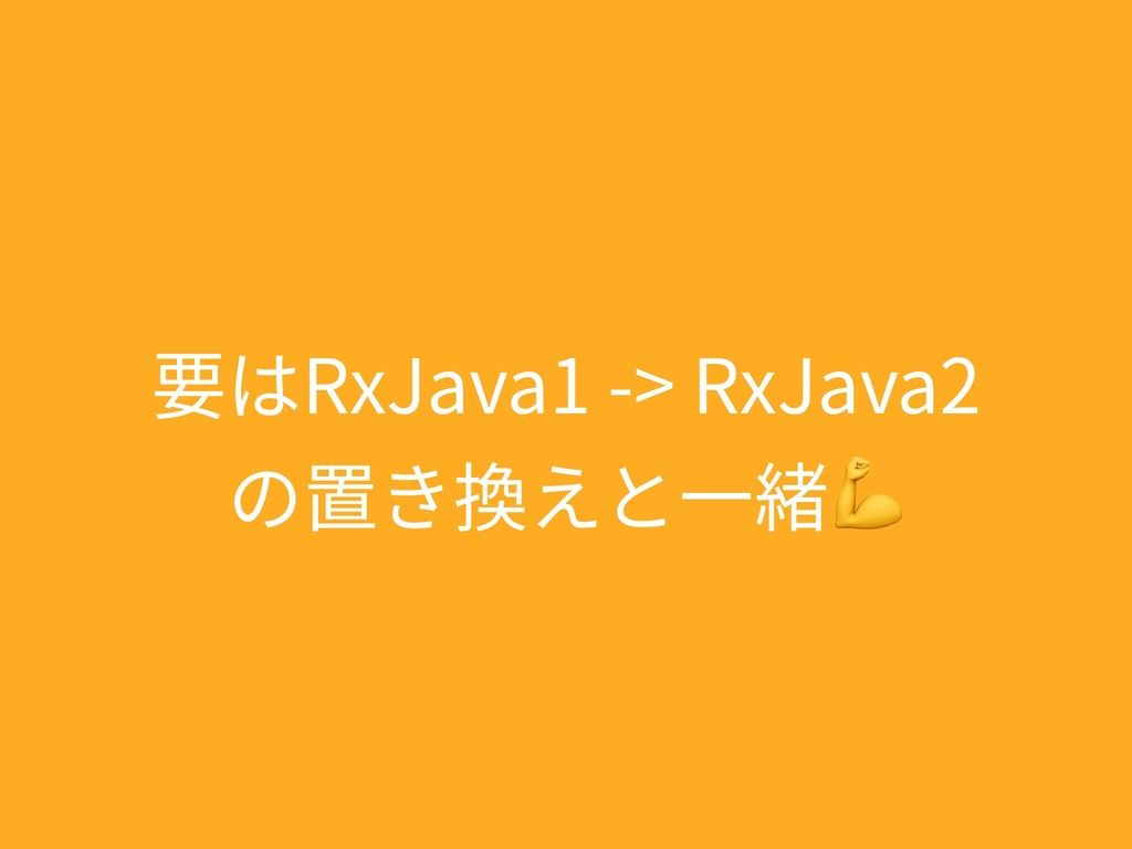 要はRxJava1 -> RxJava2 の置き換えと⼀緒