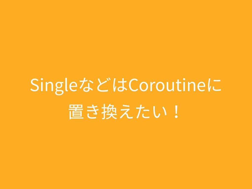 SingleなどはCoroutineに 置き換えたい!