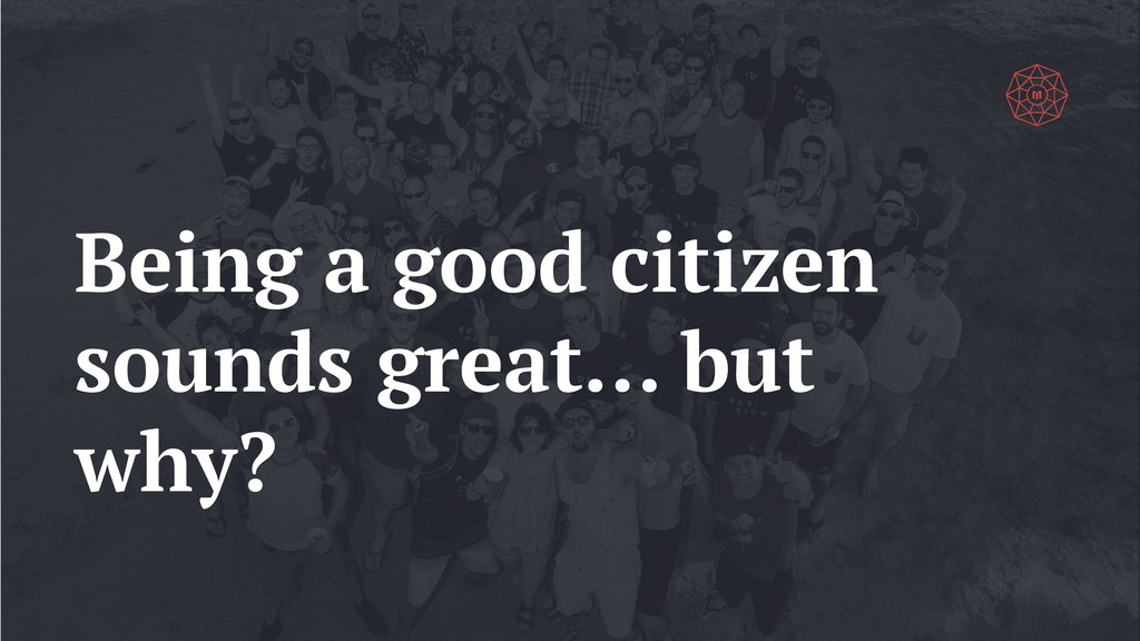 Being a good citizen sounds great… but why?