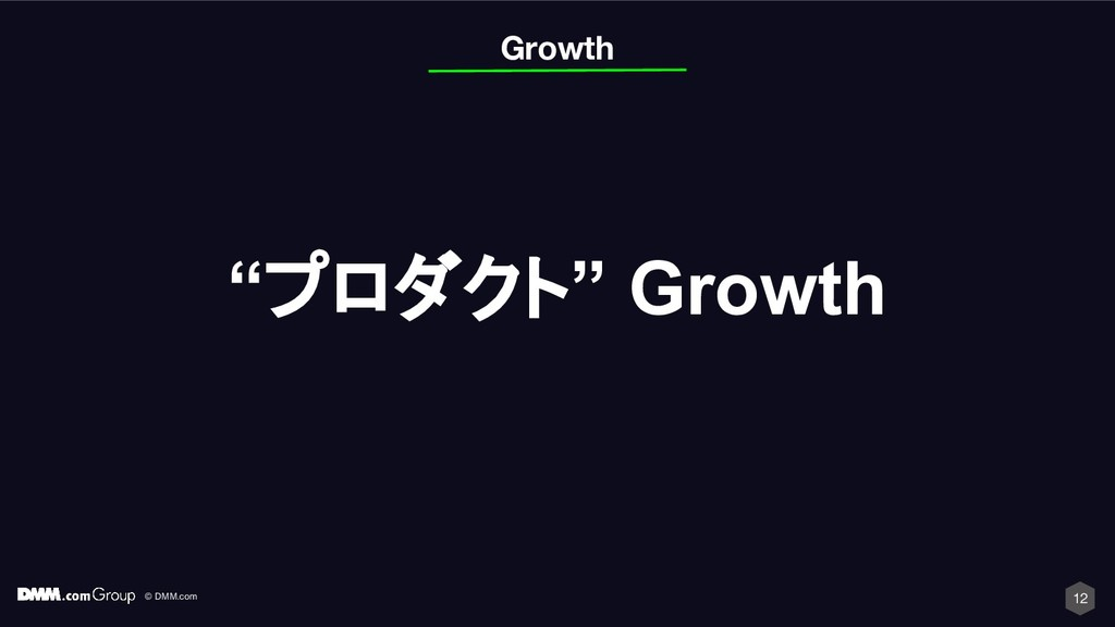 "© DMM.com 12 ""プロダクト"" Growth Growth"