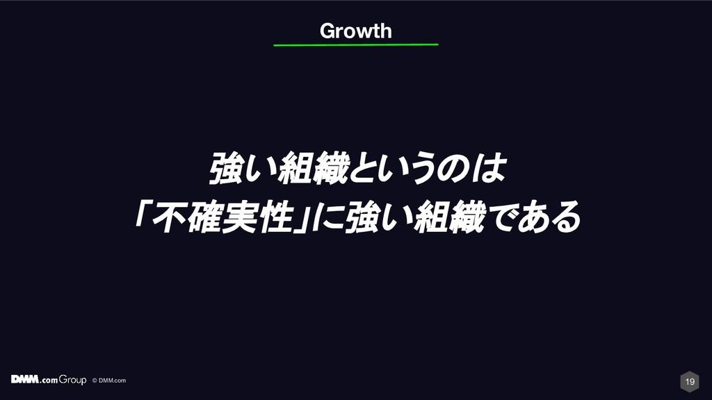 © DMM.com 19 Growth 強い組織というのは 「不確実性」に強い組織である