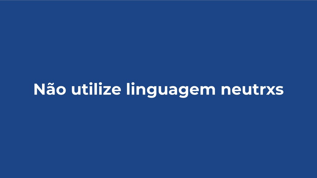 Não utilize linguagem neutrxs