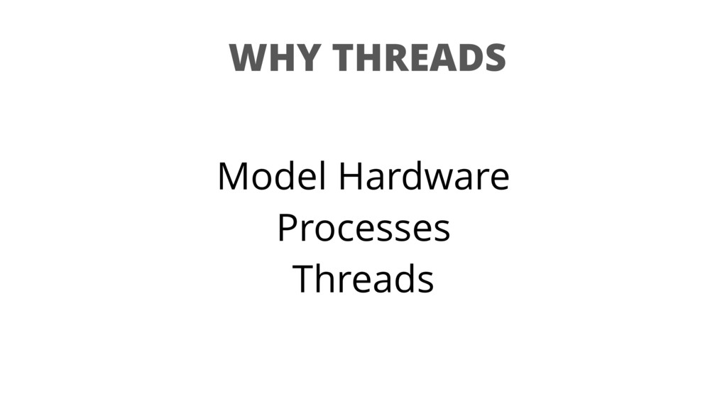 WHY THREADS Model Hardware Processes Threads