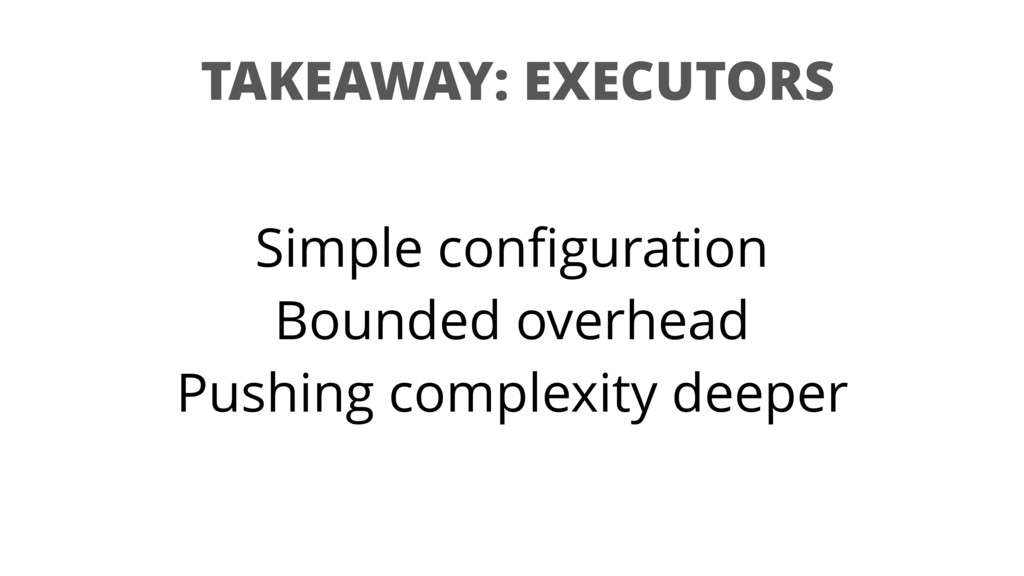 TAKEAWAY: EXECUTORS Simple configuration Bounded...