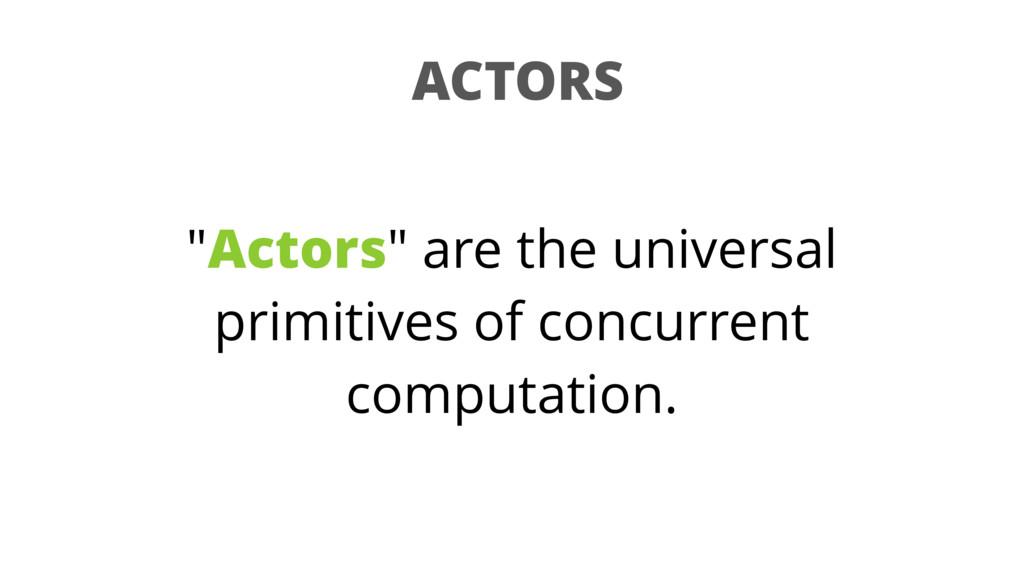 "ACTORS ""Actors"" are the universal primitives of..."