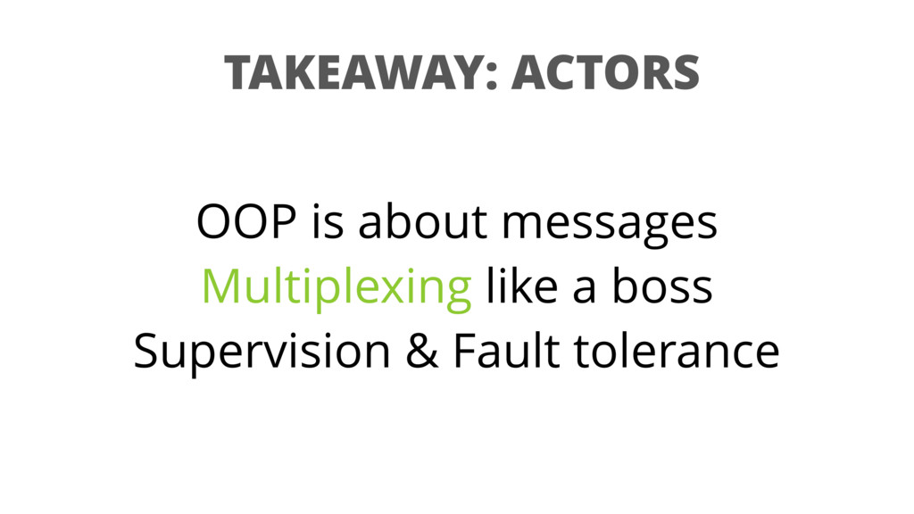 TAKEAWAY: ACTORS OOP is about messages Multiple...