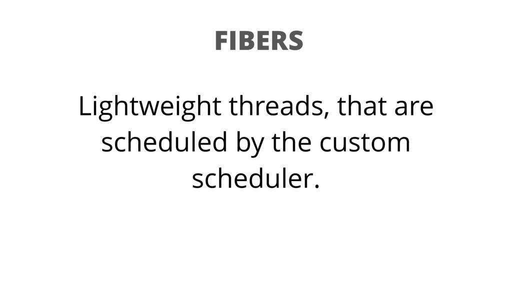 FIBERS Lightweight threads, that are scheduled ...