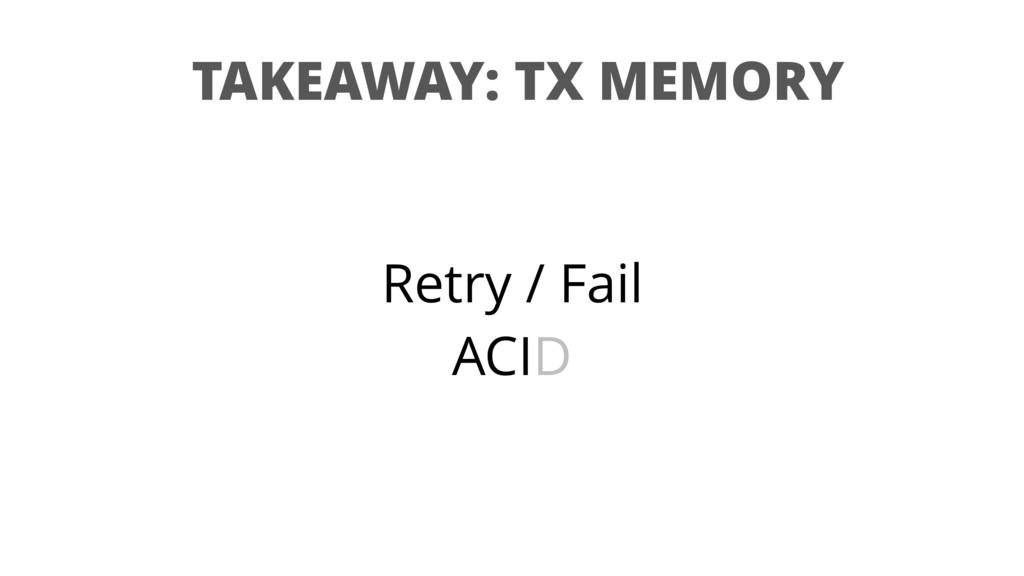 TAKEAWAY: TX MEMORY Retry / Fail ACID