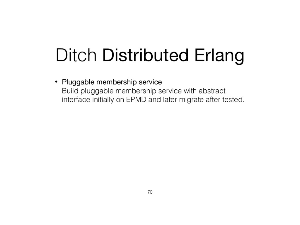 Ditch Distributed Erlang • Pluggable membership...