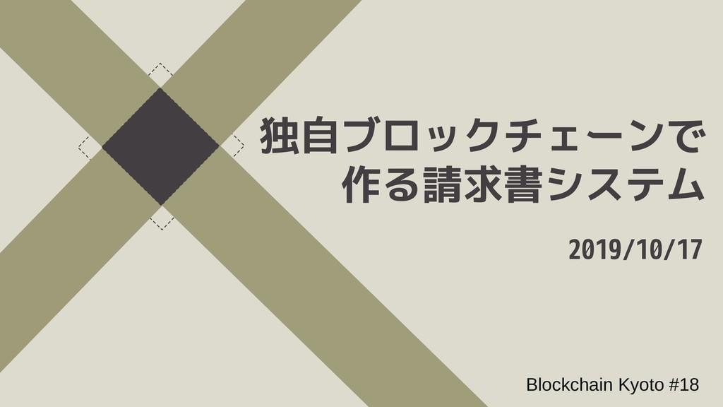 2019/10/17 Blockchain Kyoto #18 独自ブロックチェーブロックチェ...