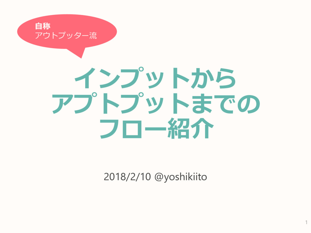 インプットから アプトプットまでの フロー紹介 2018/2/10 @yoshikiito 1...