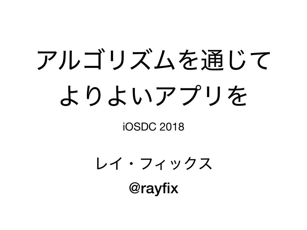 ΞϧΰϦζϜΛ௨ͯ͡ ΑΓΑ͍ΞϓϦΛ iOSDC 2018 ϨΠɾϑΟοΫε @rayfix