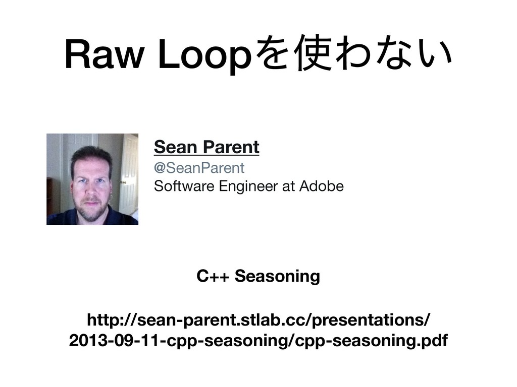 Raw LoopΛ࢖Θͳ͍ http://sean-parent.stlab.cc/prese...
