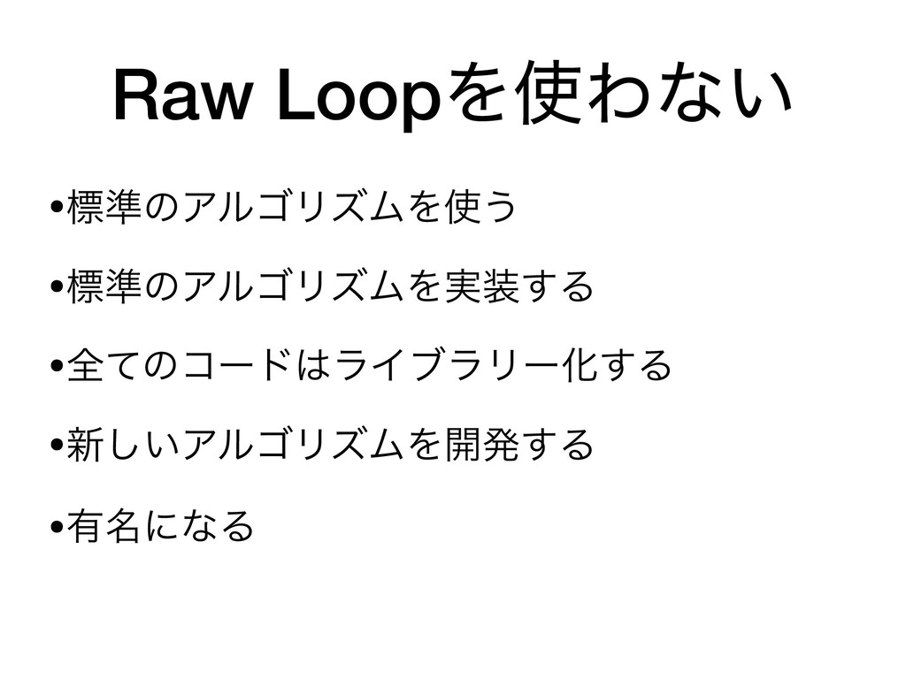 Raw LoopΛΘͳ͍ •ඪ४ͷΞϧΰϦζϜΛ͏  •ඪ४ͷΞϧΰϦζϜΛ࣮͢Δ  •...