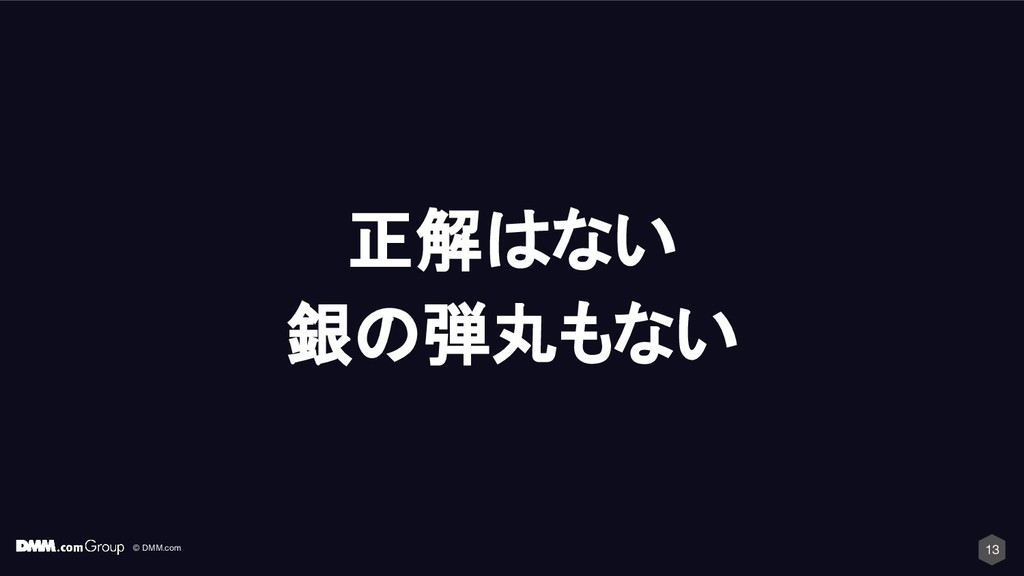 © DMM.com 13 正解はない 銀の弾丸もない