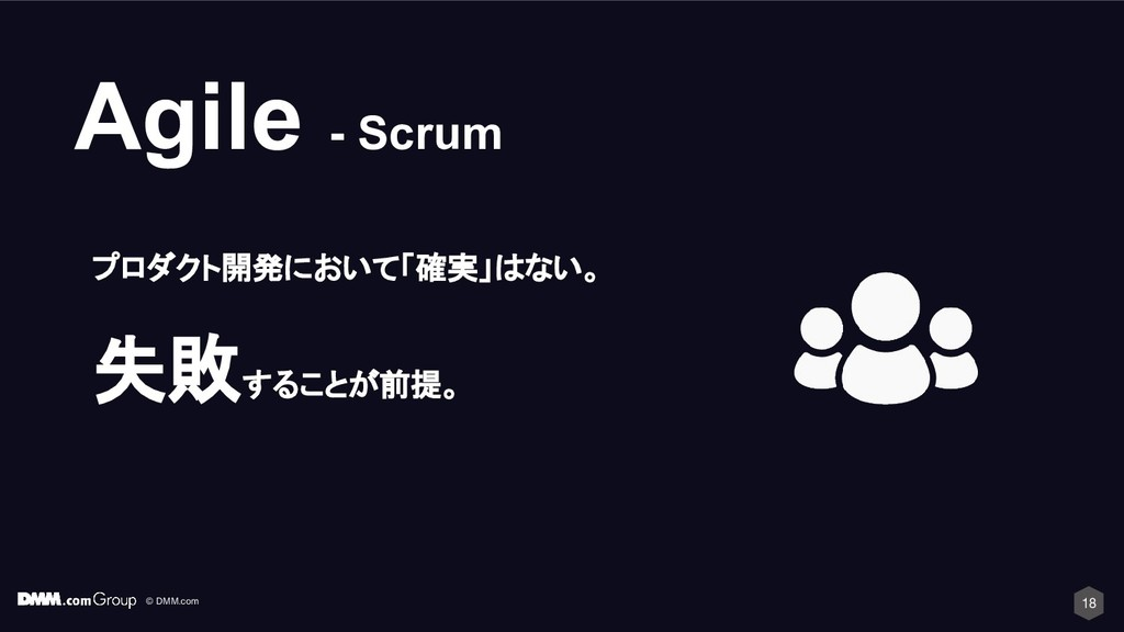 © DMM.com 18 Agile - Scrum プロダクト開発において「確実」はない。 ...
