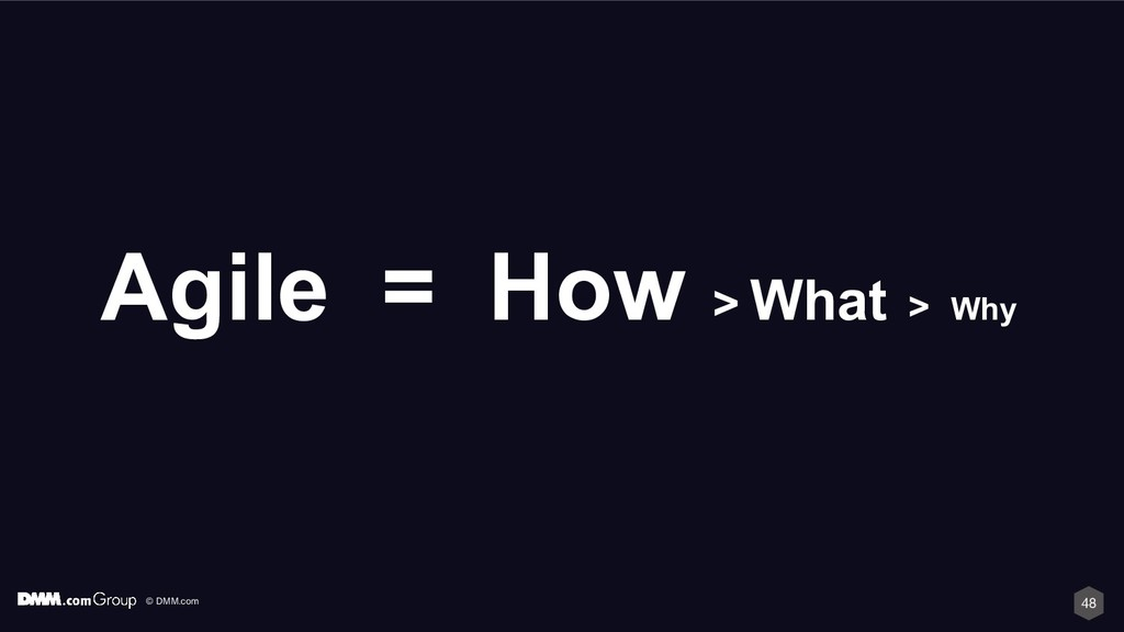 © DMM.com 48 Agile = How > What > Why