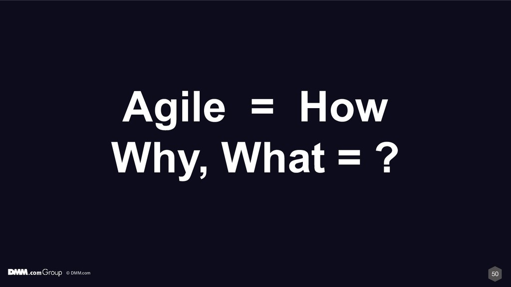 © DMM.com 50 Agile = How Why, What = ?