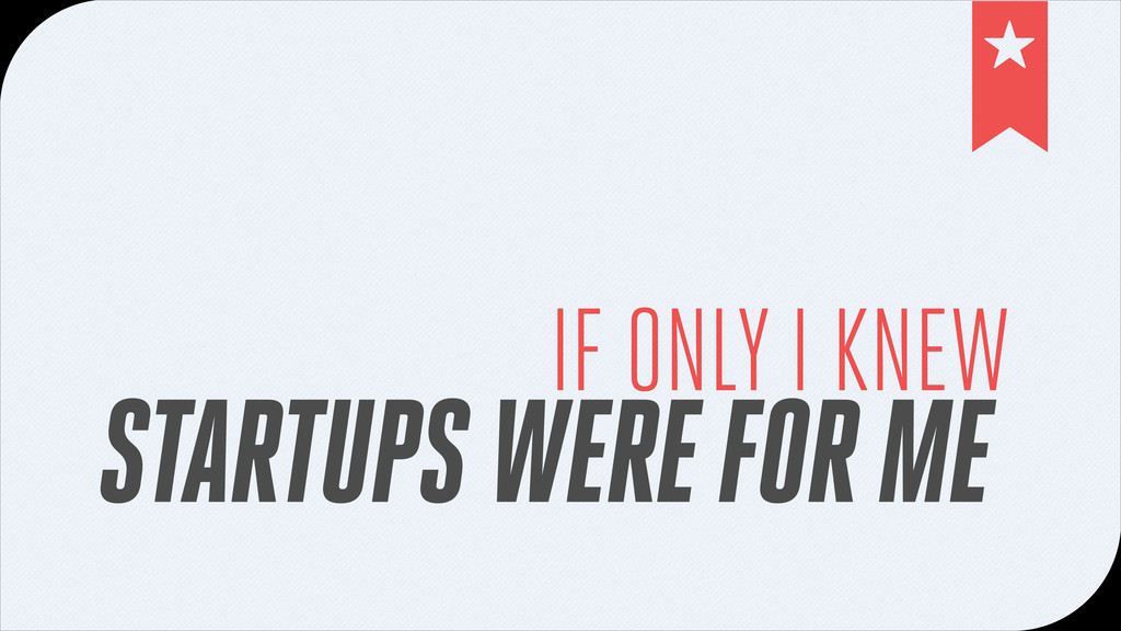 IF ONLY I KNEW STARTUPS WERE FOR ME !