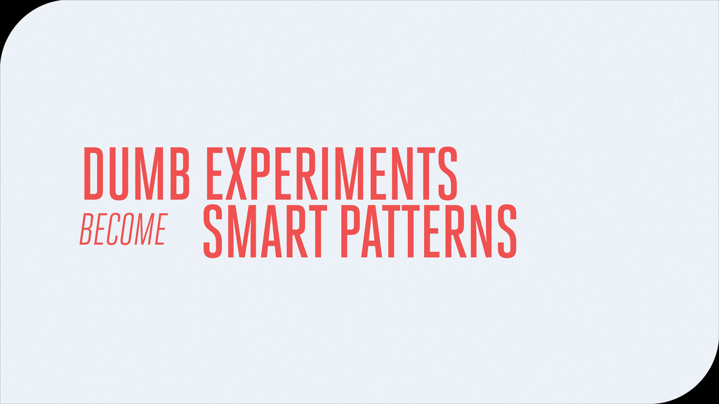 BECOME SMART PATTERNS DUMB EXPERIMENTS