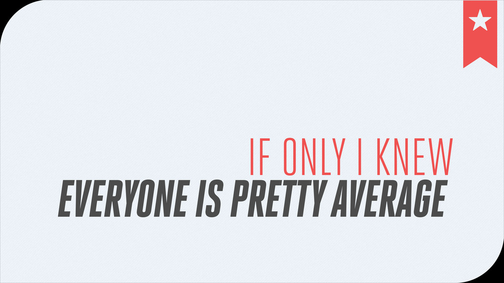 IF ONLY I KNEW EVERYONE IS PRETTY AVERAGE !