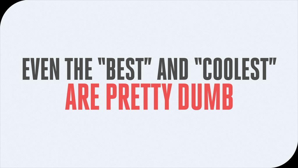 "EVEN THE ""BEST"" AND ""COOLEST"" ARE PRETTY DUMB"