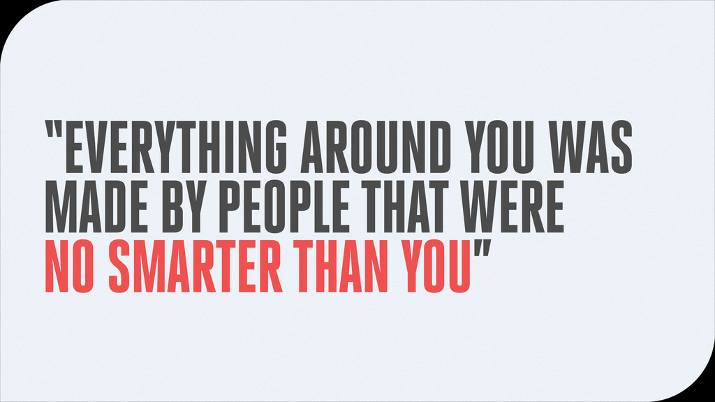 """EVERYTHING AROUND YOU WAS MADE BY PEOPLE THAT ..."