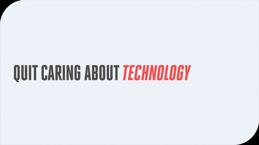 QUIT CARING ABOUT TECHNOLOGY