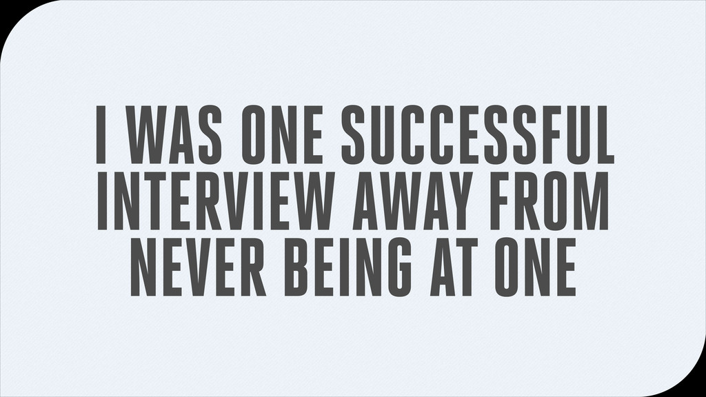 I WAS ONE SUCCESSFUL INTERVIEW AWAY FROM NEVER ...