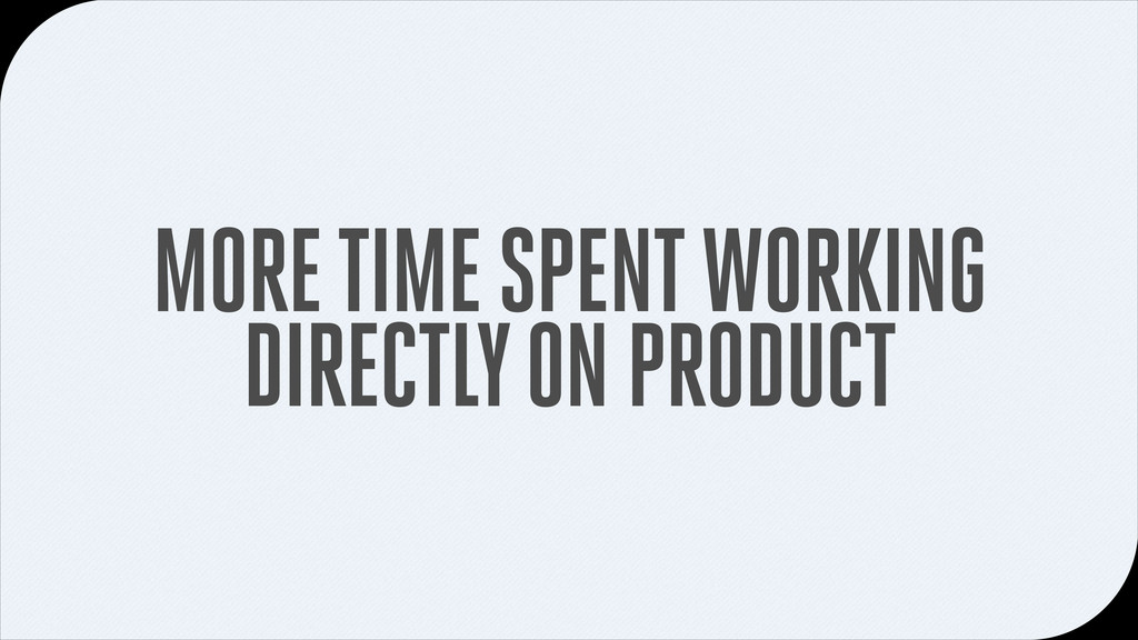 MORE TIME SPENT WORKING DIRECTLY ON PRODUCT