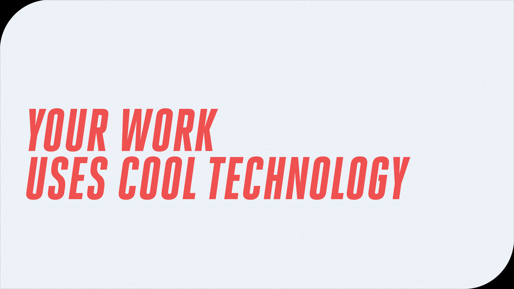 YOUR WORK USES COOL TECHNOLOGY