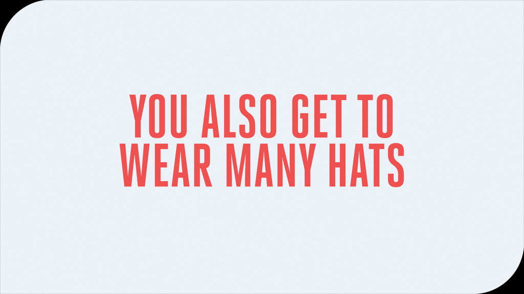 YOU ALSO GET TO WEAR MANY HATS