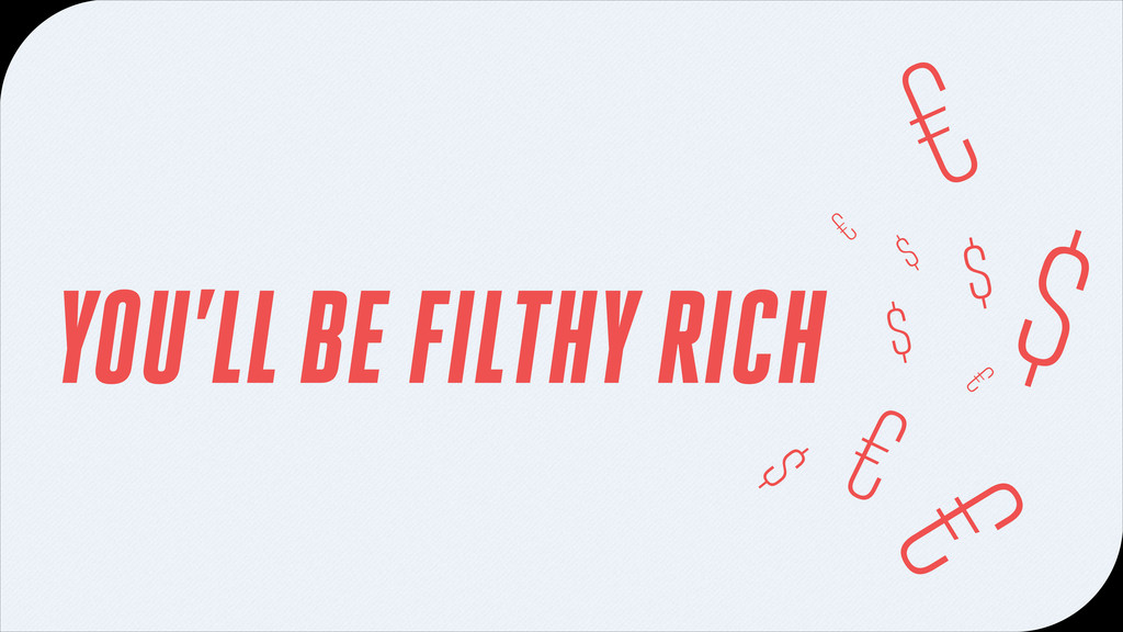 YOU'LL BE FILTHY RICH $ € $ $ € € $ € $ €
