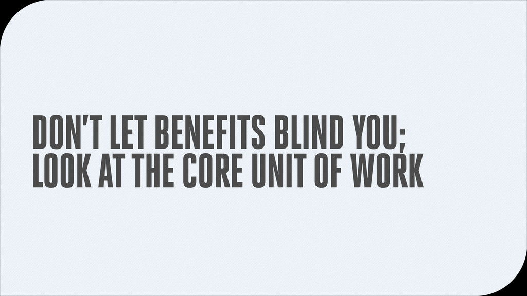 DON'T LET BENEFITS BLIND YOU; LOOK AT THE CORE ...
