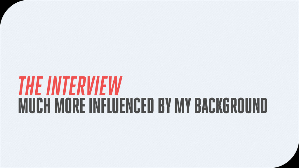 THE INTERVIEW MUCH MORE INFLUENCED BY MY BACKGR...