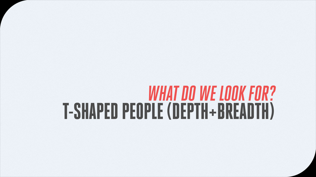 T-SHAPED PEOPLE (DEPTH+BREADTH) WHAT DO WE LOOK...