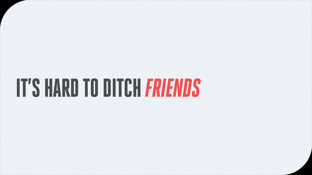 IT'S HARD TO DITCH FRIENDS