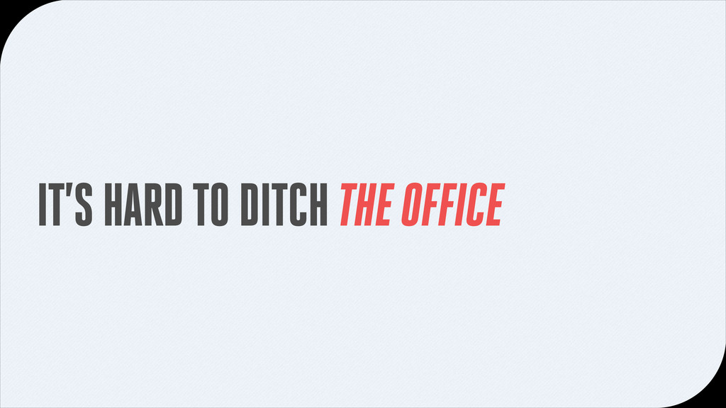IT'S HARD TO DITCH THE OFFICE