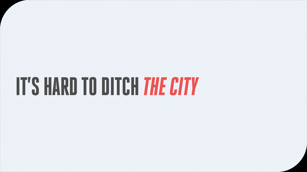 IT'S HARD TO DITCH THE CITY