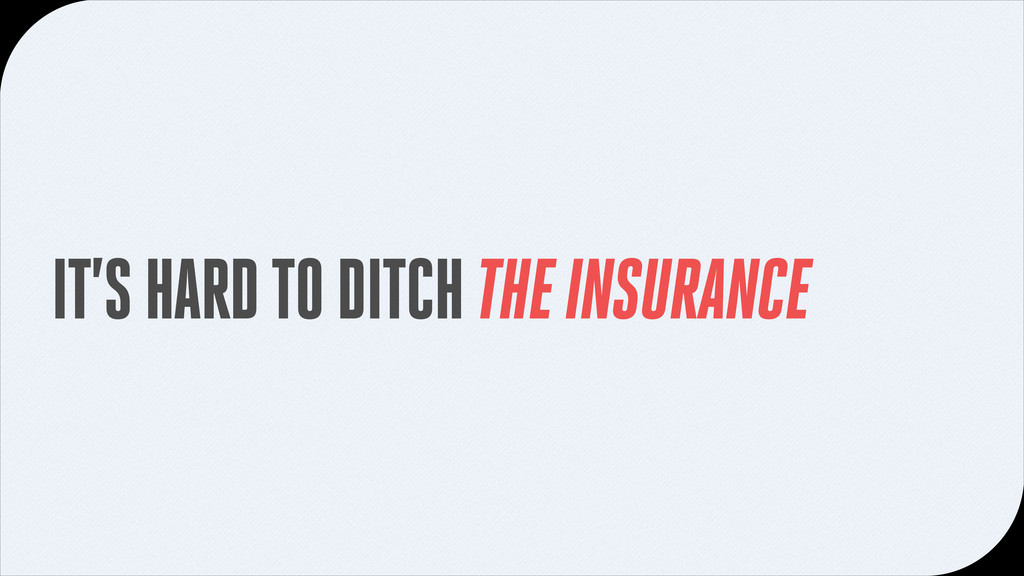 IT'S HARD TO DITCH THE INSURANCE