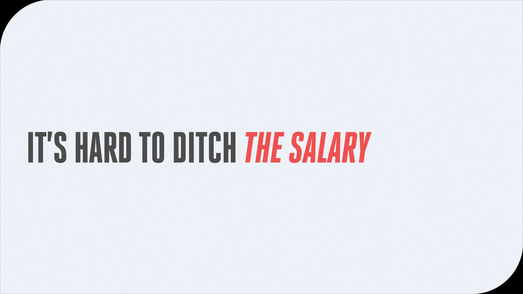 IT'S HARD TO DITCH THE SALARY