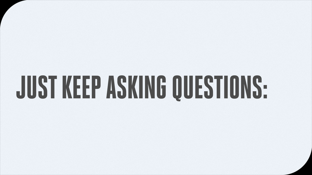 JUST KEEP ASKING QUESTIONS: