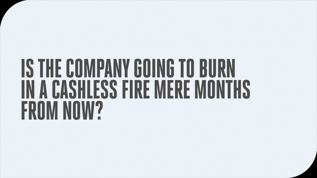 IS THE COMPANY GOING TO BURN IN A CASHLESS FIRE...