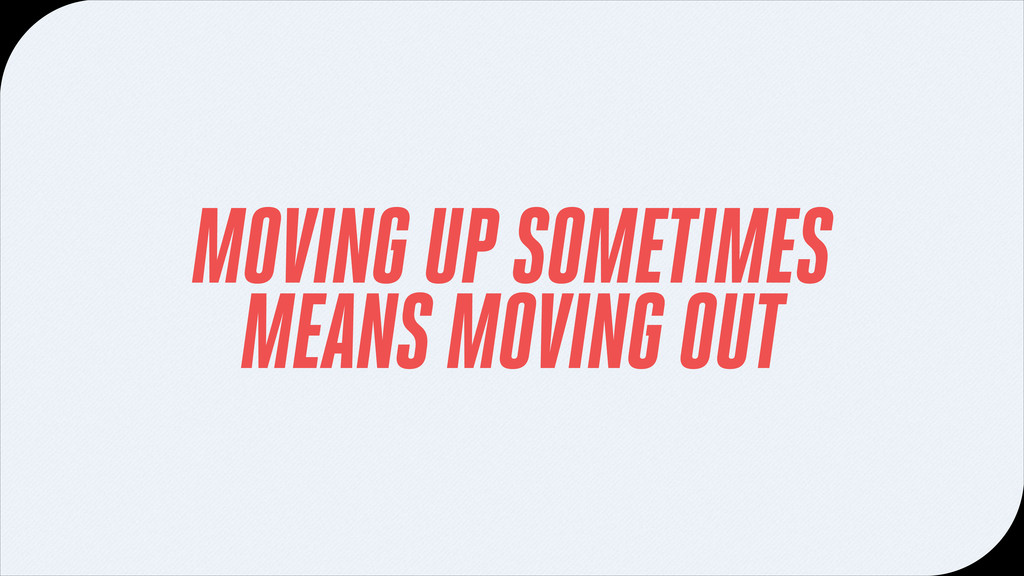 MOVING UP SOMETIMES MEANS MOVING OUT
