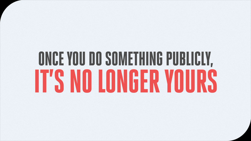 ONCE YOU DO SOMETHING PUBLICLY, IT'S NO LONGER ...