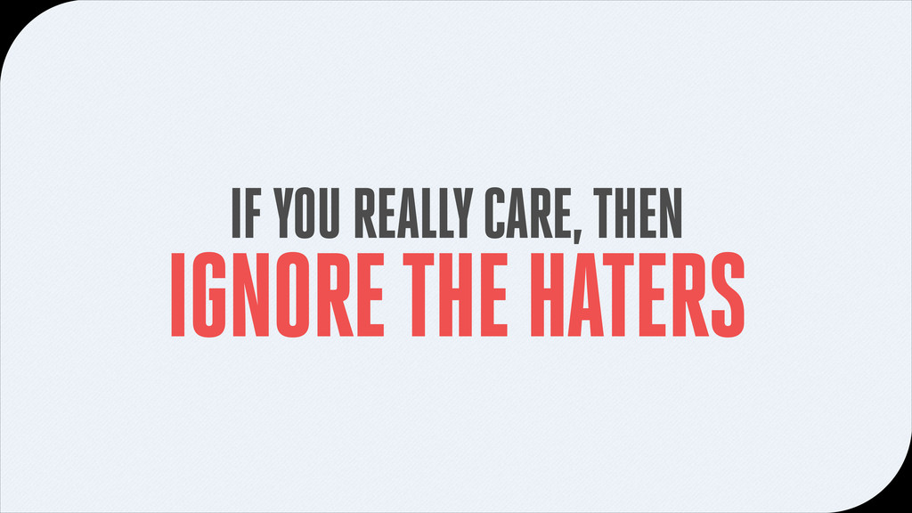 IF YOU REALLY CARE, THEN IGNORE THE HATERS
