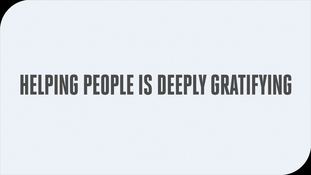 HELPING PEOPLE IS DEEPLY GRATIFYING